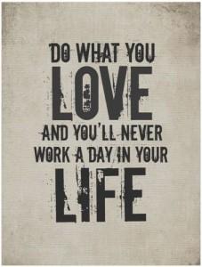 fai quello che ami e non dovrai lavorare un solo giorno della tua vita